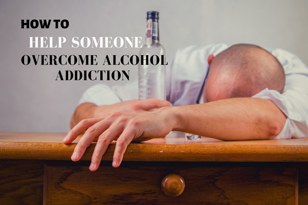 How To Help Someone Overcome Alcohol Addiction